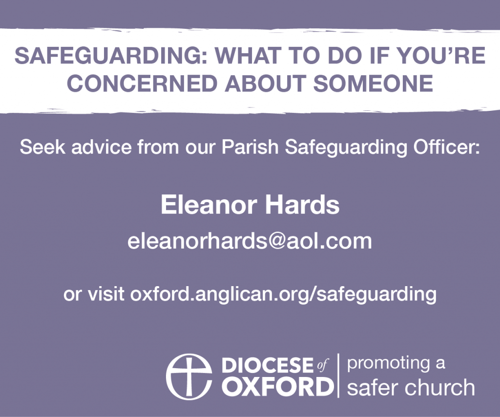 Seek advice from our Parish Safeguarding Officer, Eleanor Hards (eleanorhards@aol.com) or visit oxford.anglican.org/safeguarding